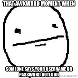 Poker Face Guy - That Awkward Moment When Someone says your username or password outloud