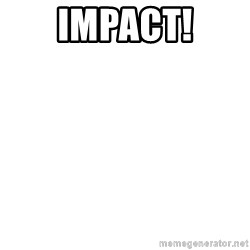 I'm stealing your impact text! - Impact!