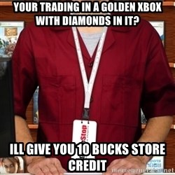 Douchebag Gamestop Employee - Your Trading in a golden xbox with diamonds in it? ill give you 10 bucks store credit