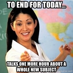 Unhelpful High School Teacher - to end for today... talks one more hour about a whole new subject