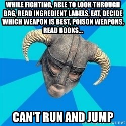 skyrim stan - while fighting, able to look through bag, read ingredient labels, eat, decide which weapon is best, poison weapons, read books... can't run and jump