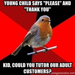 "Retail Robin - young child says ""please"" and ""thank you"" kid, could you tutor our adult customers?"