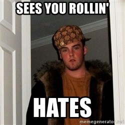 Scumbag Steve - sees you rollin' hates