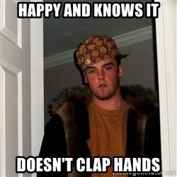 Scumbag Steve - happy and knows it doesn't clap hands
