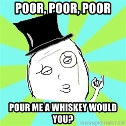Capitalist Win - poor, poor, poor pour me a whiskey would you?