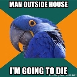 Paranoid Parrot - man outside house I'm Going to die