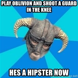 skyrim stan - play oblivion and shoot a guard in the knee hes a hipster now