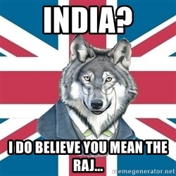 Sir Courage Wolf Esquire - IndIA? I do Believe You MEAN THE RAJ...