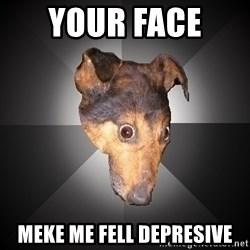Depression Dog - Your face  meke me fell depresive