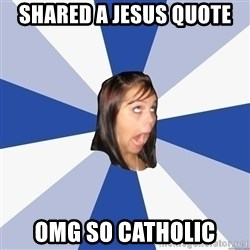 Annoying Facebook Girl - Shared a jesus quote omg so catholic
