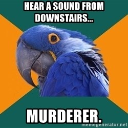 Paranoid Parrot - Hear a sound from downstairs... murderer.