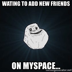 ForeverAloneRussian - wating to add new friends  on myspace...