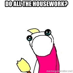 X ALL THE THINGS - Do all the housework?