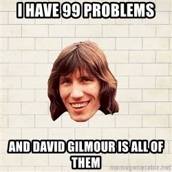 Advice Waters - I have 99 Problems and David Gilmour is all of them