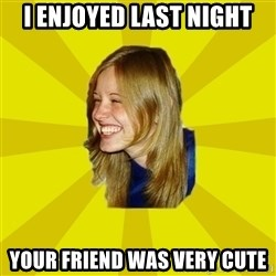 Trologirl - i enjoyed last night your friend was very cute