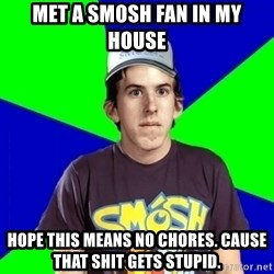 Met a Smosh Fan - Met a smosh fan in my house  hope this means no chores. cause that shit gets stupid.
