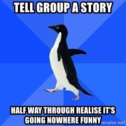 Socially Awkward Penguin - Tell group a story half way through realise it's going nowhere funny