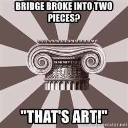 "Architect Student - Bridge broke into two pieces? ""That's Art!"""