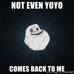 Forever Alone - Not even yoyo  comes back to me