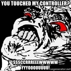 Omg Rage Face - you touched my controller? sssccrrreeewwwww yyyooouuuuu!