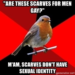 "Retail Robin - ""ARE THESE SCARVES FOR MEN GAY?"" M'AM, SCARVES DON'T HAVE SEXUAL IDENTITY"