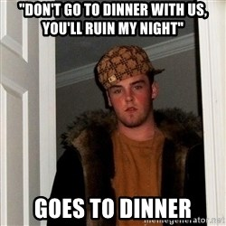 "Scumbag Steve - ""don't go to dinner with us, you'll ruin my night"" goes to dinner"