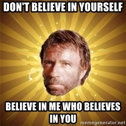 Chuck Norris Advice - Don't Believe In Yourself Believe in me who believes in you