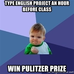 Success Kid - type english project an hour before class win pulitzer prize