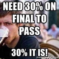 The Lazy College Senior - Need 30% on final to pass                                                 30% it is!