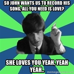 Sassy Paul - so john wants us to record his song, all you need is love? she loves you yeah, yeah yeah..