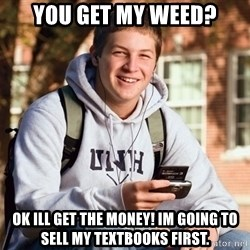 College Freshman - you get my weed? ok ill get the money! im going to sell my textbooks first.