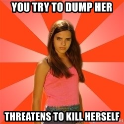 Jealous Girl - you try to dump her Threatens to kill herself