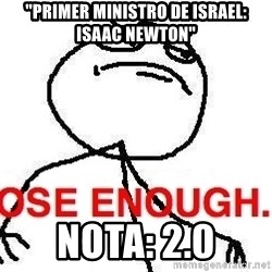 "Close enough guy - ""primer ministro de israel: isaac newton"" nota: 2.0"
