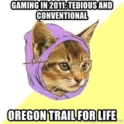 Hipster Cat - gaming in 2011: tedious and conventional oregon trail for life
