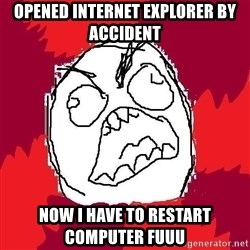 Rage FU - opened internet explorer by accident now i have to restart computer fuuu