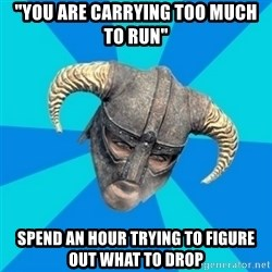 "skyrim stan - ""you are carrying too much to run"" spend an hour trying to figure out what to drop"