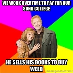 Typical parents - we work overtime to pay for our sond college He sells his books to buy weed