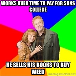 Typical parents - Works over time to pay for sons college He sells his books to buy weed