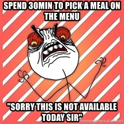 """iHate - spend 30min to pick a meal on the menu """"sorry this is not available today sir"""""""