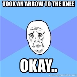 Okay Guy - TOOK AN ARROW TO THE KNEE OKAY..