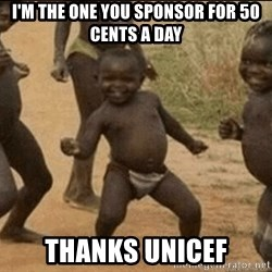 Third World Success - I'm the one you sponsor for 50 cents a day Thanks unicef