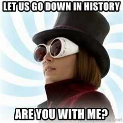 Typical-Wonka-Fan - Let us go down in history Are you with me?