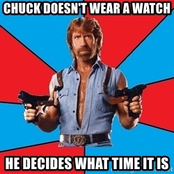 Chuck Norris  - Chuck doesn't wear a watch he decides what time it is