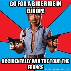 Chuck Norris  - go for a bike ride in europe accidentally win the tour the france