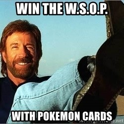 Chuck Norris  - win the W.s.o.p. with pokemon cards