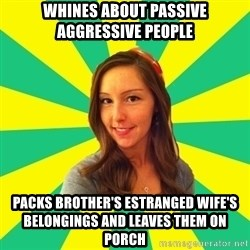 Ignorant White Girl - whines about passive aggressive people packs brother's estranged wife's belongings and leaves them on porch