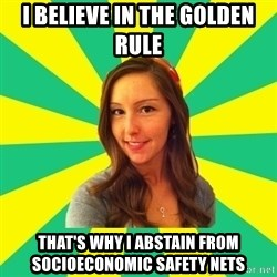 Ignorant White Girl - i believe in the golden rule that's why i abstain from socioeconomic safety nets