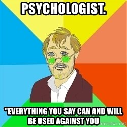 "Astute Psychologist - psychologist. ""Everything you say can and will be used Against you"