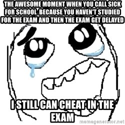 happy rage guy - the awesome moment when you call sick for school  because you haven't studied for the exam and then the exam get Delayed  i still can cheat in the exam