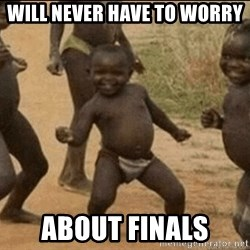 Third World Success - Will never have to worry about finals